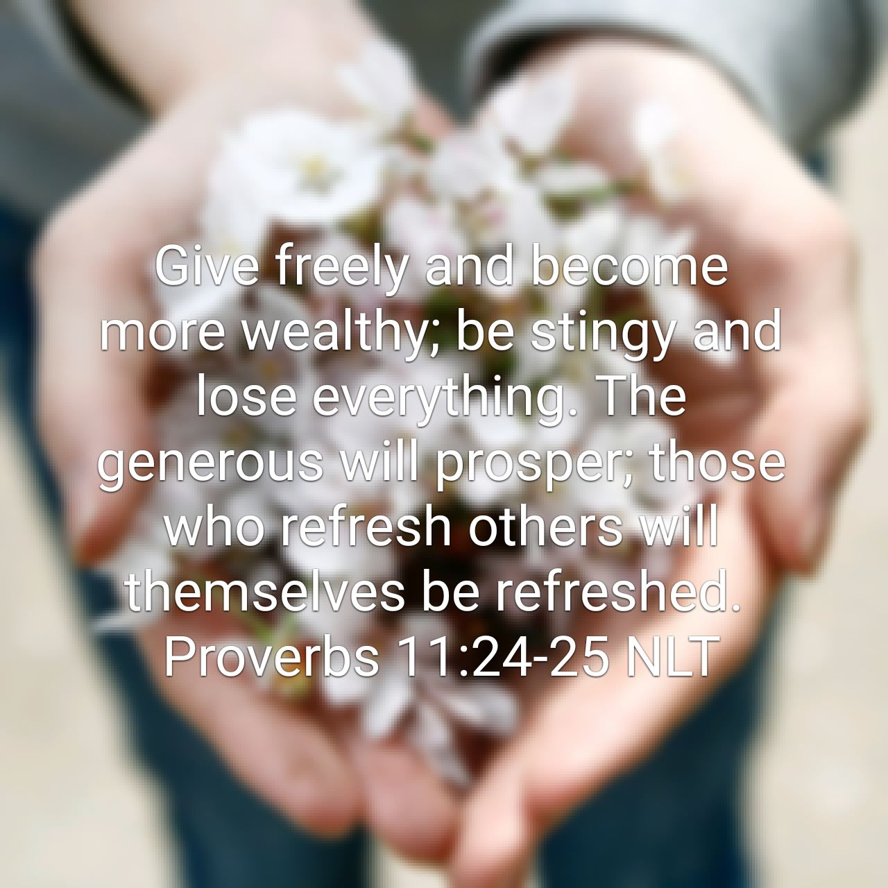 Give freely and become more wealthy; be stingy and lose everything. The generous will prosper; those who refresh others will themselves be refreshed. - Proverbs 11:24‭-‬25 NLT