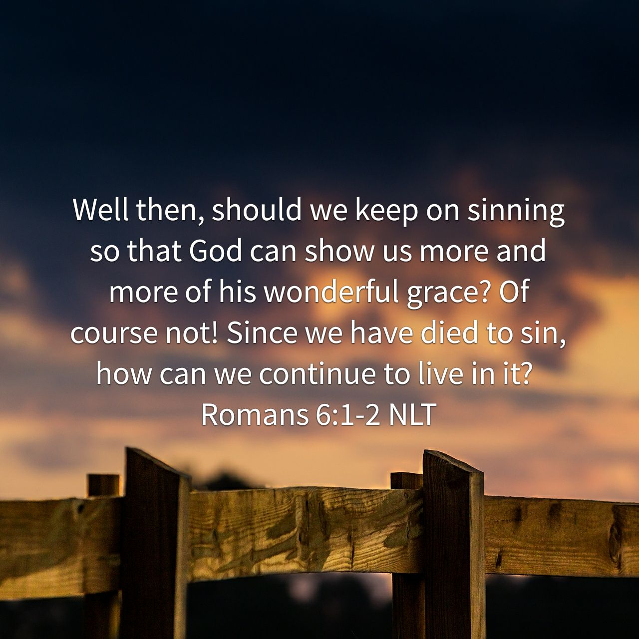Well then, should we keep on sinning so that God can show us more and more of his wonderful grace? Of course not! Since we have died to sin, how can we continue to live in it? - Romans 6:1‭-‬2 NLT