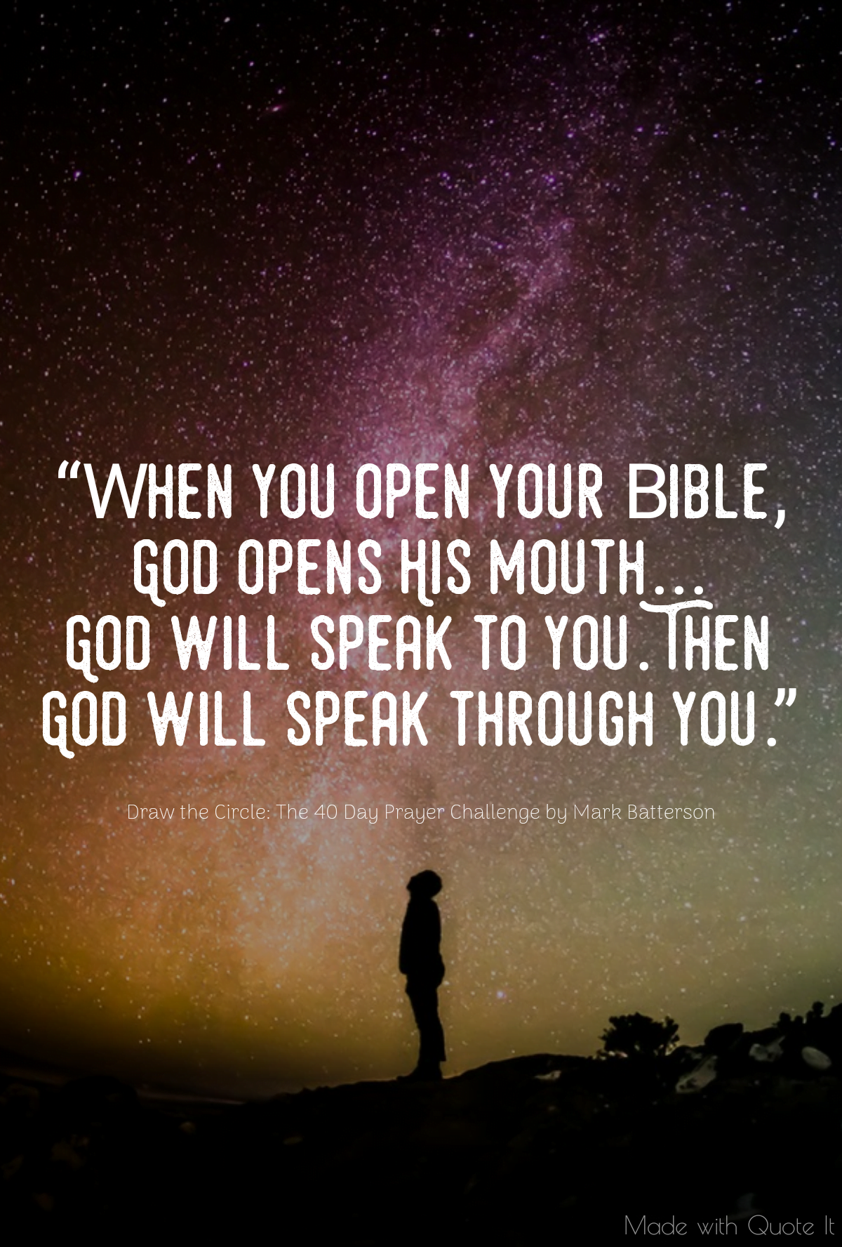 """When you open your Bible, God opens His mouth...God will speak to you. Then God will speak through you."" - Draw the Circle: The 40 Day Prayer Challenge by Mark Batterson"