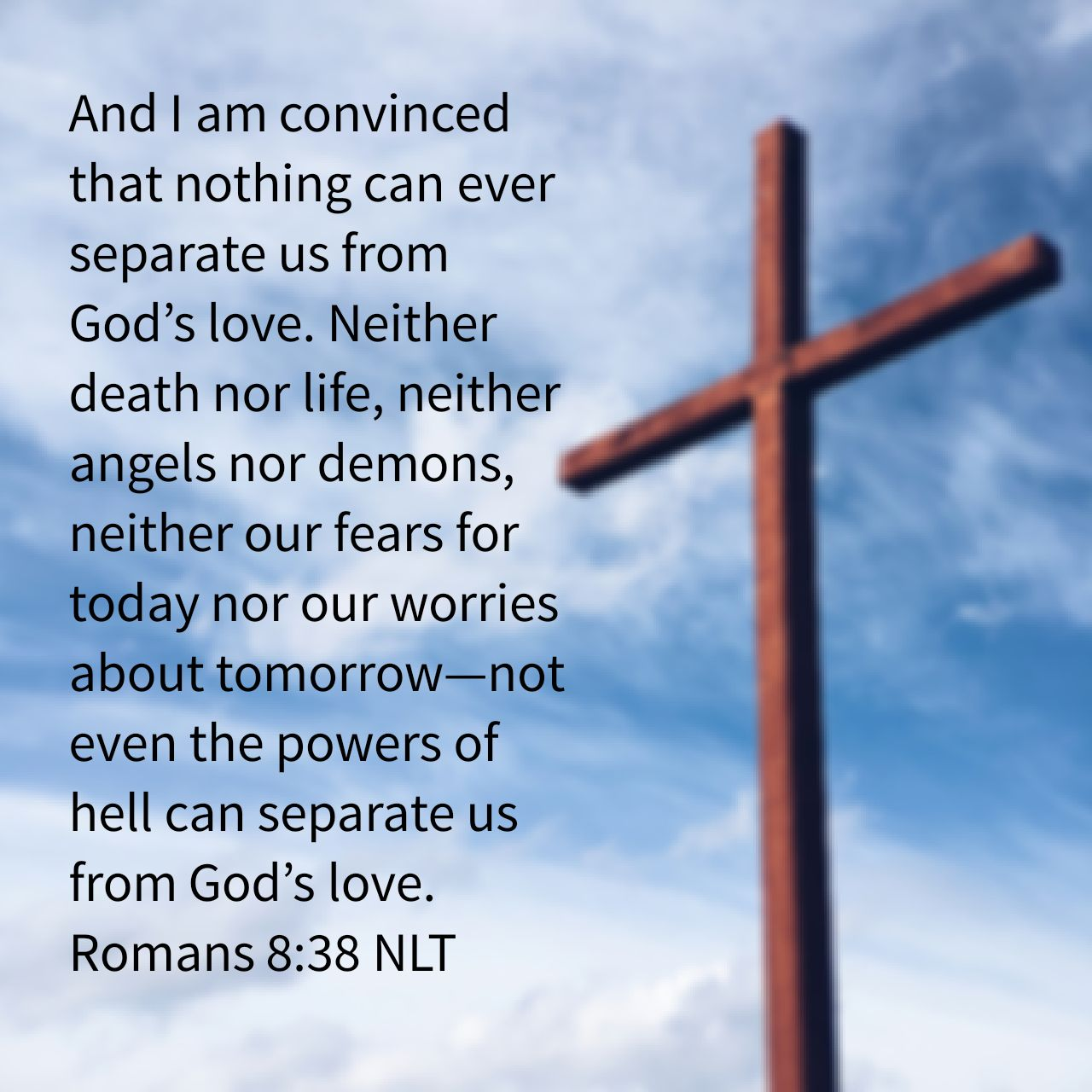 And I am convinced that nothing can ever separate us from God's love. Neither death nor life, neither angels nor demons, neither our fears for today nor our worries about tomorrow—not even the powers of hell can separate us from God's love. - Romans 8:38 NLT