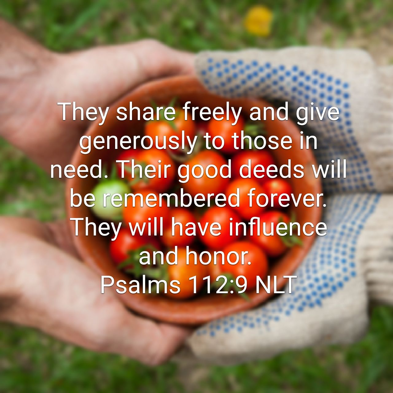 They share freely and give generously to those in need. Their good deeds will be remembered forever. They will have influence and honor. - Psalms 112:9 NLT