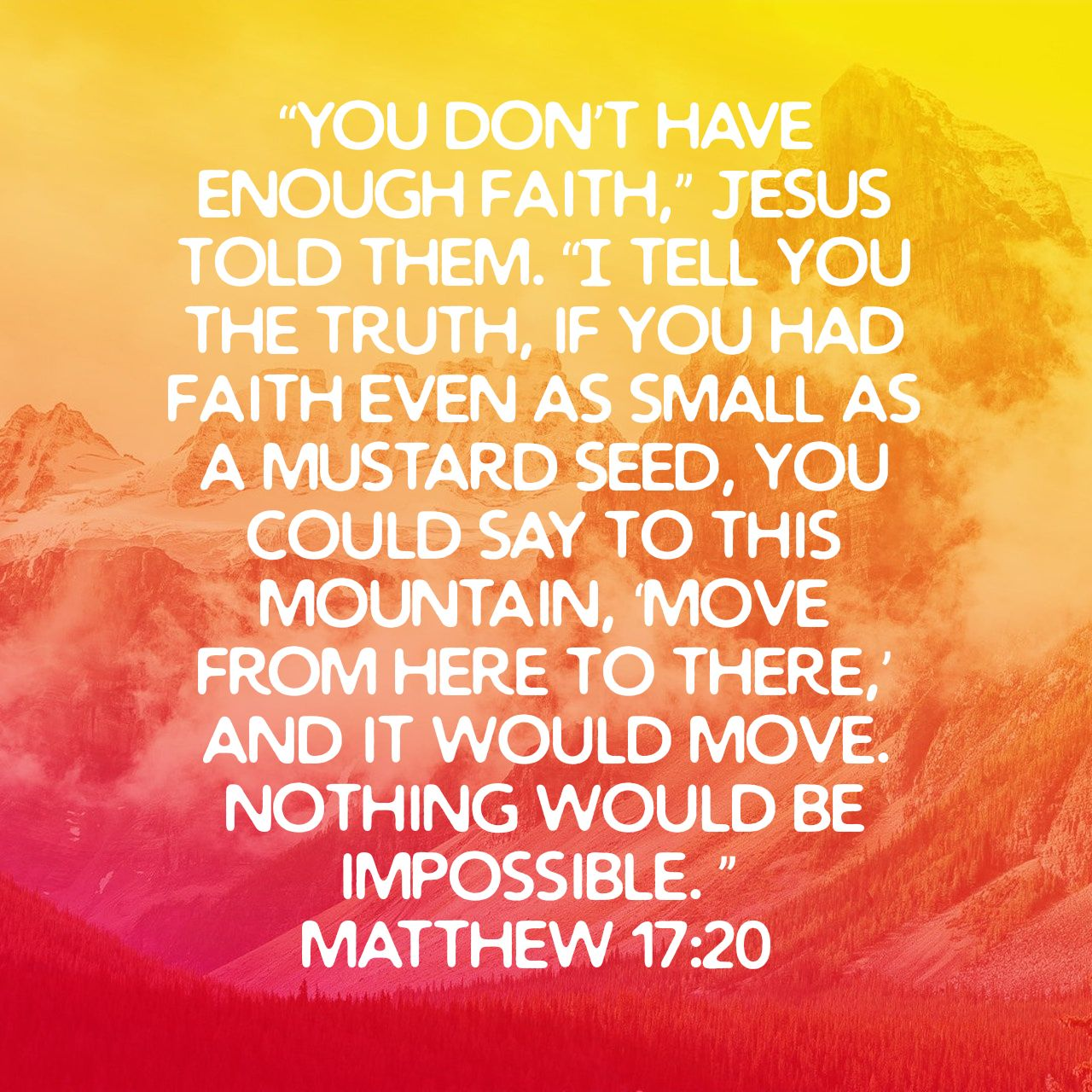 """You don't have enough faith,"" Jesus told them. ""I tell you the truth, if you had faith even as small as a mustard seed, you could say to this mountain, 'Move from here to there,' and it would move. Nothing would be impossible. ""  - Matthew 17:20 NLT"