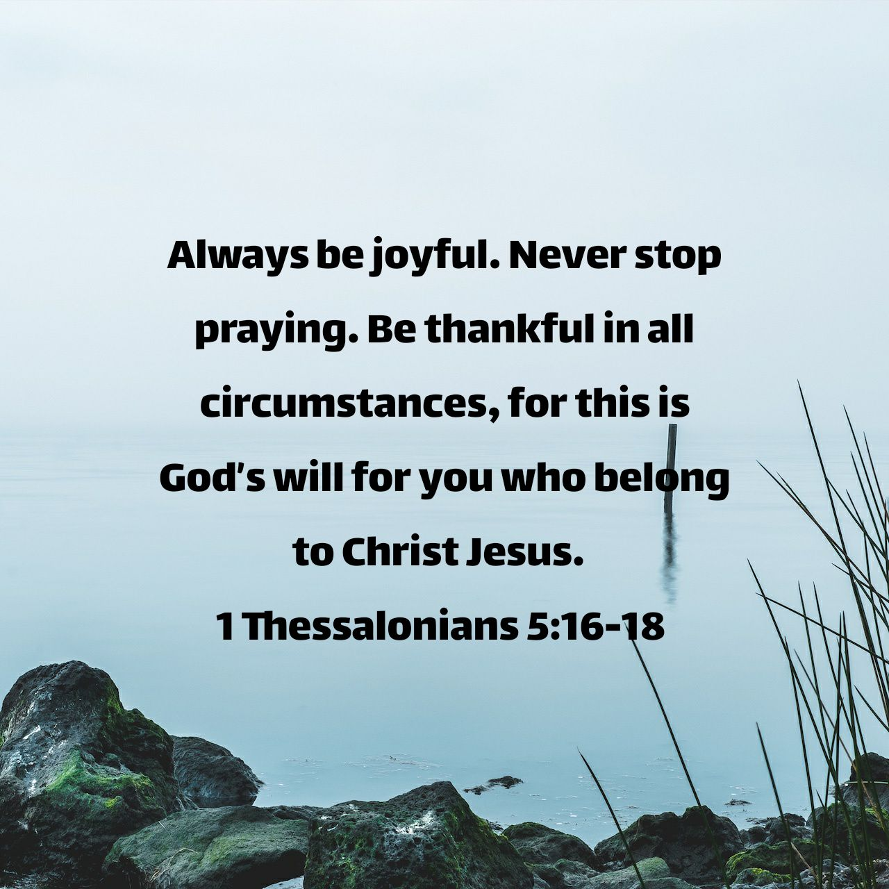 Always be joyful. Never stop praying. Be thankful in all circumstances, for this is God's will for you who belong to Christ Jesus. - 1 Thessalonians 5:16‭-‬18 NLT