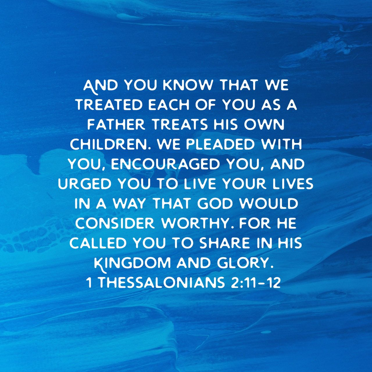 And you know that we treated each of you as a father treats his own children. We pleaded with you, encouraged you, and urged you to live your lives in a way that God would consider worthy. For he called you to share in his Kingdom and glory. - 1 Thessalonians 2:11‭-‬12 NLT