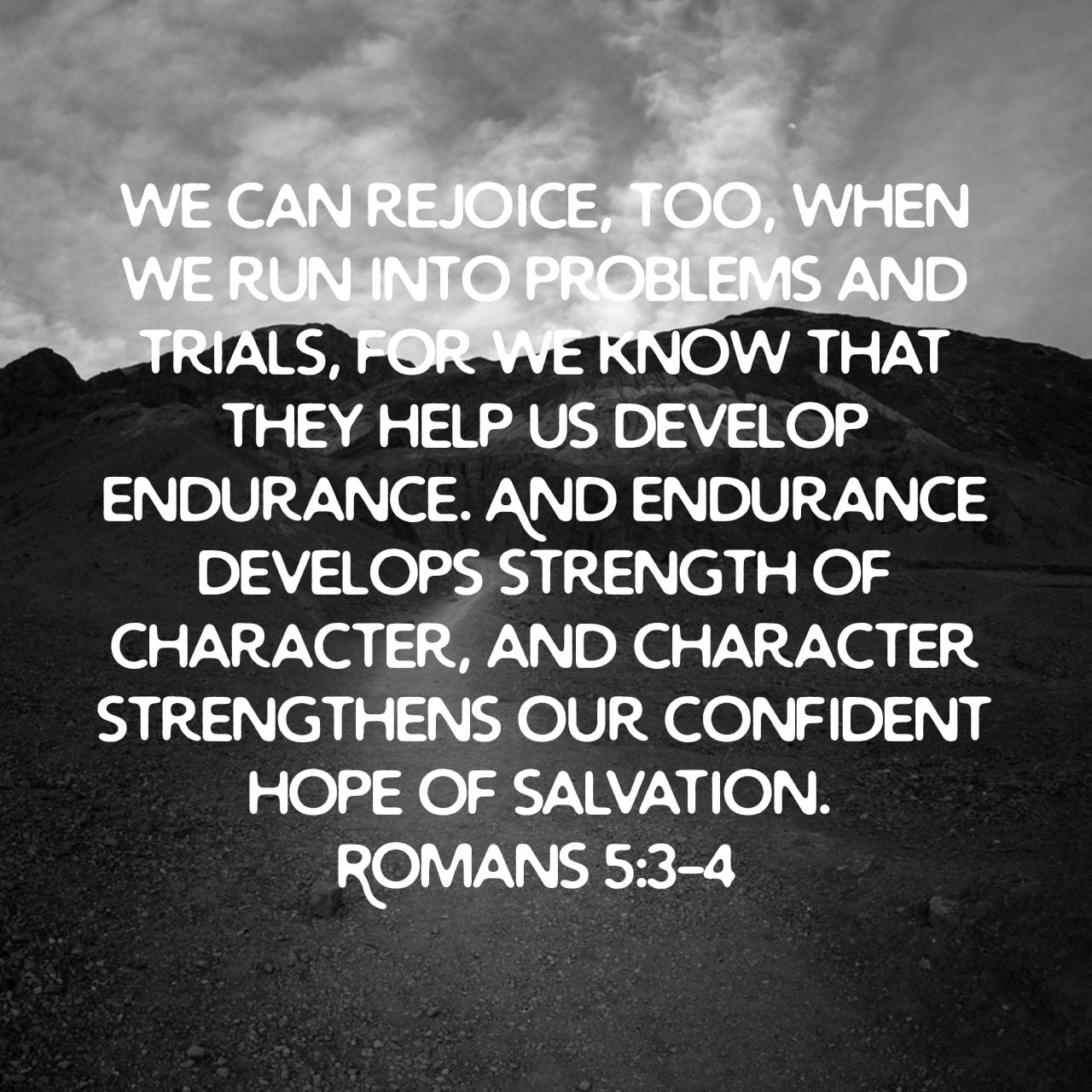 We can rejoice, too, when we run into problems and trials, for we know that they help us develop endurance. And endurance develops strength of character, and character strengthens our confident hope of salvation. - Romans 5:3‭-‬4 NLT