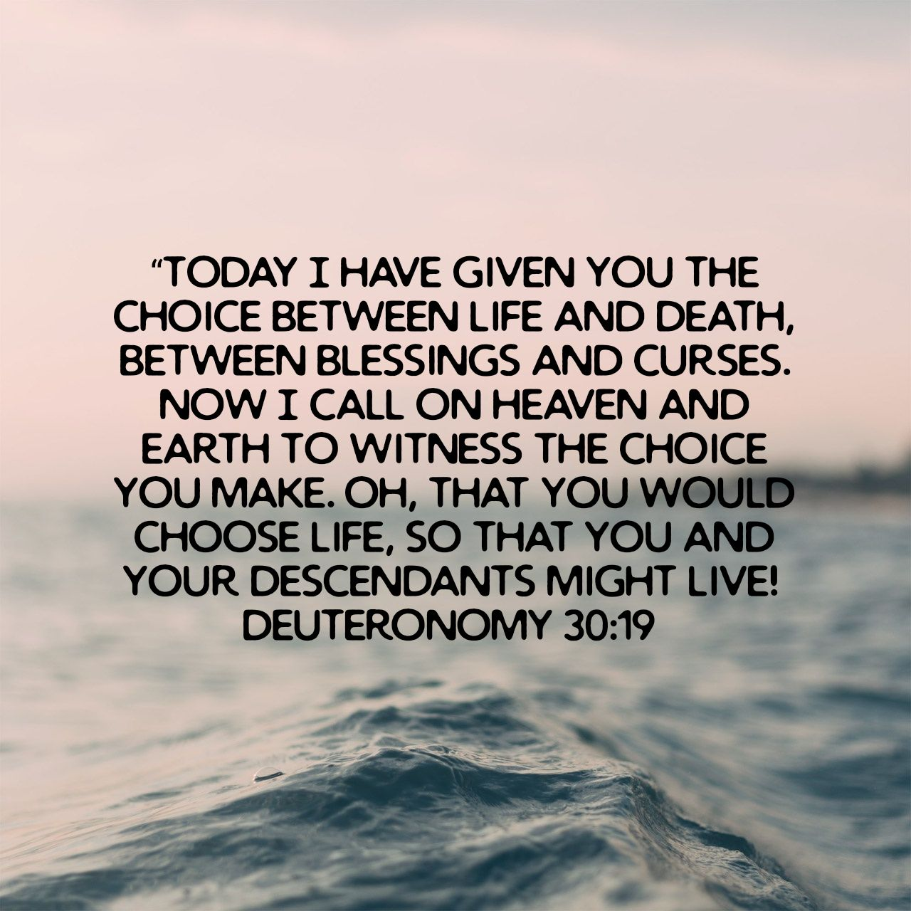"""Today I have given you the choice between life and death, between blessings and curses. Now I call on heaven and earth to witness the choice you make. Oh, that you would choose life, so that you and your descendants might live! - Deuteronomy 30:19 NLT"