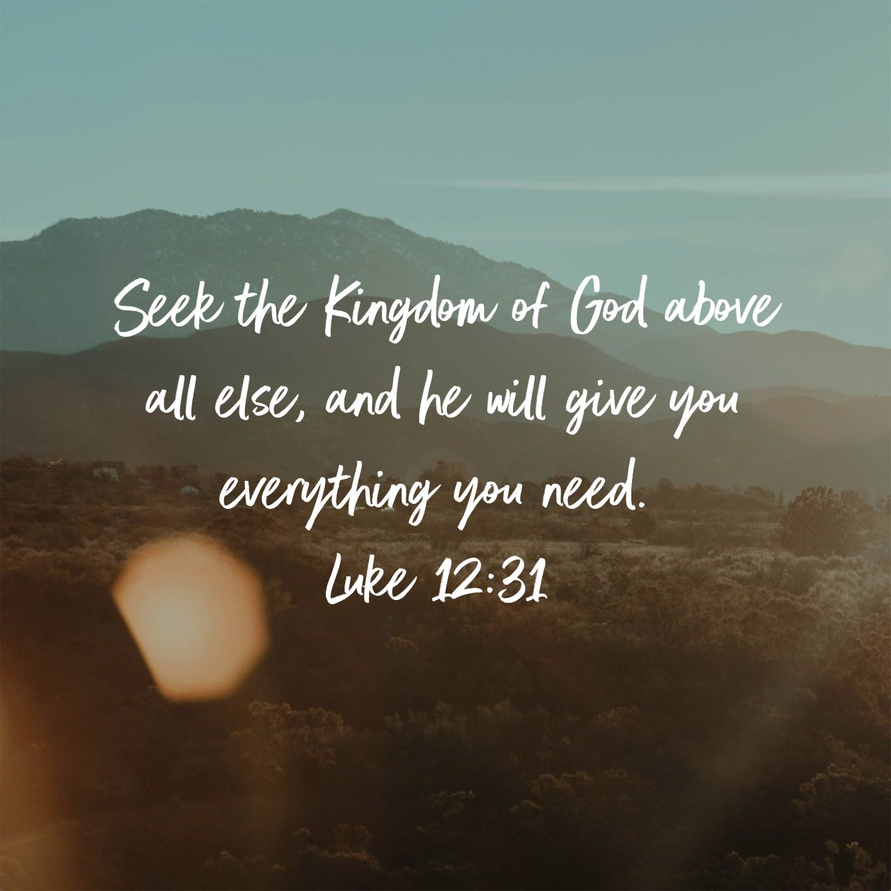 Seek the Kingdom of God above all else, and he will give you everything you need. - Luke 12:31 NLT
