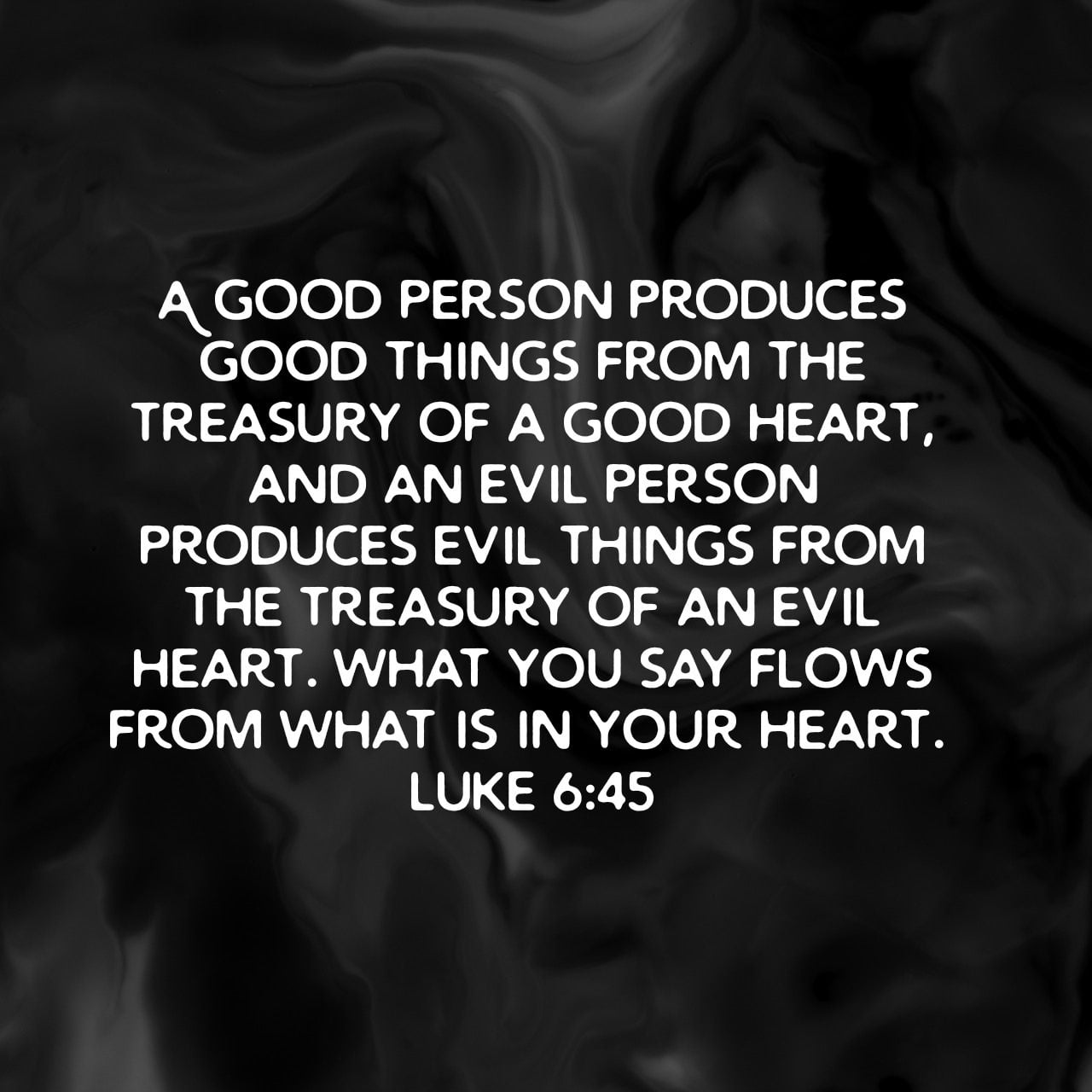 A good person produces good things from the treasury of a good heart, and an evil person produces evil things from the treasury of an evil heart. What you say flows from what is in your heart. - Luke 6:45 NLT