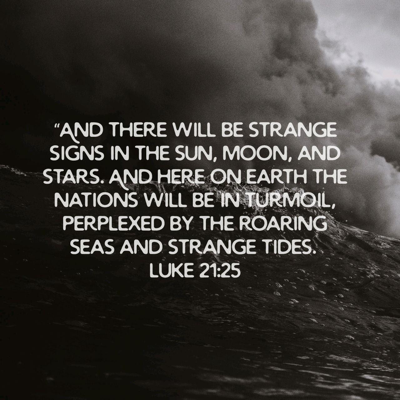 """And there will be strange signs in the sun, moon, and stars. And here on earth the nations will be in turmoil, perplexed by the roaring seas and strange tides.