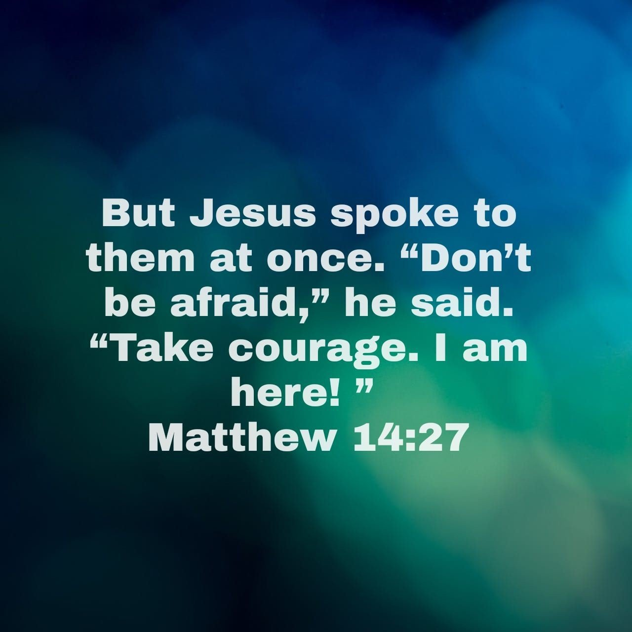 "But Jesus spoke to them at once. ""Don't be afraid,"" he said. ""Take courage. I am here! "" - Matthew 14:27 NLT"